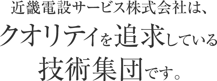 近畿電設サービス株式会社は、クオリティを追求している技術集団です。